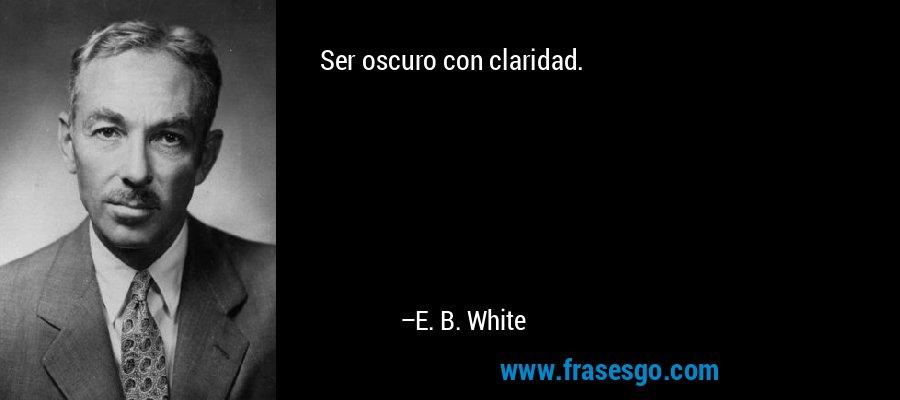 Ser oscuro con claridad. – E. B. White