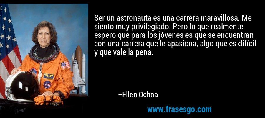 Ser un astronauta es una carrera maravillosa. Me siento muy privilegiado. Pero lo que realmente espero que para los jóvenes es que se encuentran con una carrera que le apasiona, algo que es difícil y que vale la pena. – Ellen Ochoa