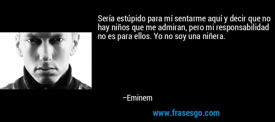 Sería estúpido para mí sentarme aquí y decir que no hay niños que me admiran, pero mi responsabilidad no es para ellos. Yo no soy una niñera. – Eminem