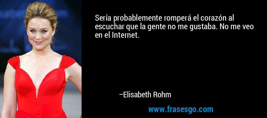 Sería probablemente romperá el corazón al escuchar que la gente no me gustaba. No me veo en el Internet. – Elisabeth Rohm