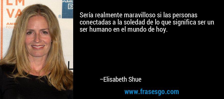 Sería realmente maravilloso si las personas conectadas a la soledad de lo que significa ser un ser humano en el mundo de hoy. – Elisabeth Shue