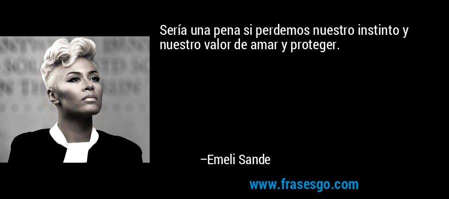 Sería una pena si perdemos nuestro instinto y nuestro valor de amar y proteger. – Emeli Sande