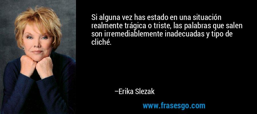 Si alguna vez has estado en una situación realmente trágica o triste, las palabras que salen son irremediablemente inadecuadas y tipo de cliché. – Erika Slezak