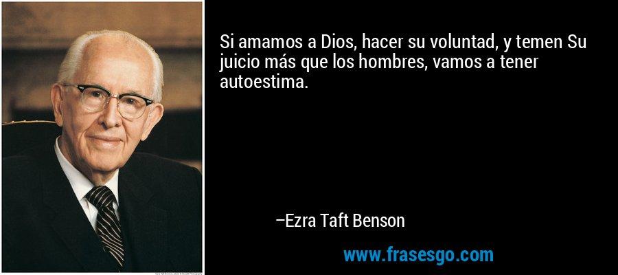 Si amamos a Dios, hacer su voluntad, y temen Su juicio más que los hombres, vamos a tener autoestima. – Ezra Taft Benson