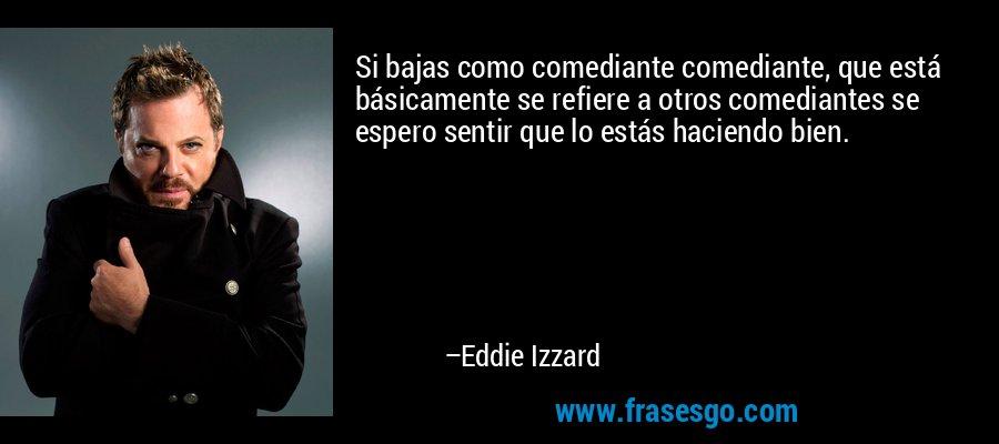 Si bajas como comediante comediante, que está básicamente se refiere a otros comediantes se espero sentir que lo estás haciendo bien. – Eddie Izzard