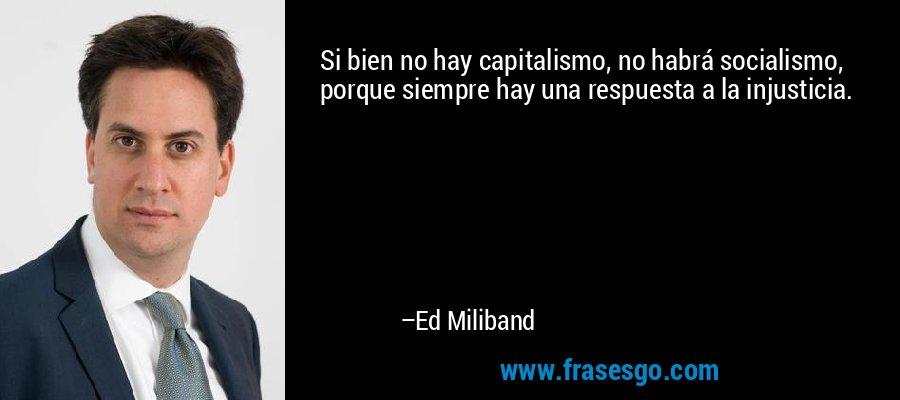 Si bien no hay capitalismo, no habrá socialismo, porque siempre hay una respuesta a la injusticia. – Ed Miliband