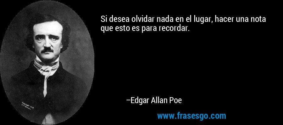 Si desea olvidar nada en el lugar, hacer una nota que esto es para recordar. – Edgar Allan Poe