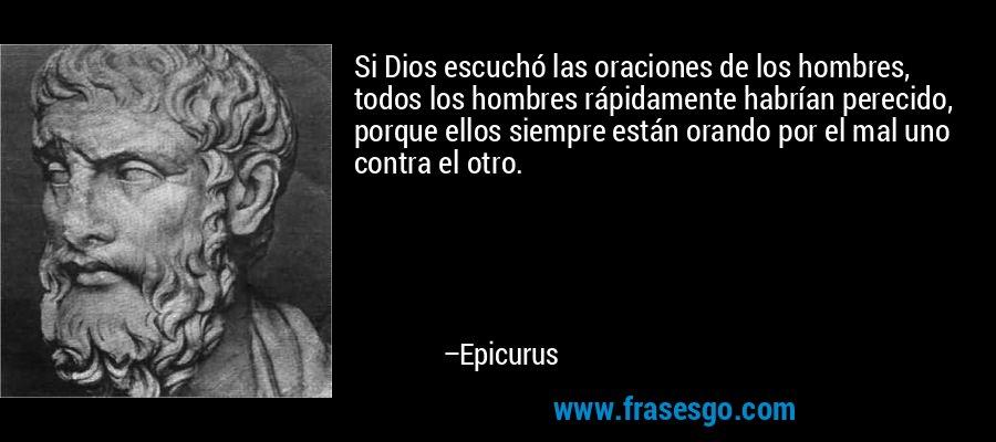 Si Dios escuchó las oraciones de los hombres, todos los hombres rápidamente habrían perecido, porque ellos siempre están orando por el mal uno contra el otro. – Epicurus