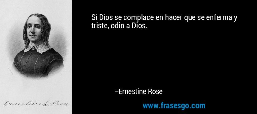 Si Dios se complace en hacer que se enferma y triste, odio a Dios. – Ernestine Rose