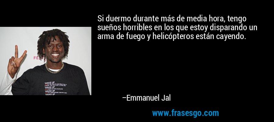 Si duermo durante más de media hora, tengo sueños horribles en los que estoy disparando un arma de fuego y helicópteros están cayendo. – Emmanuel Jal