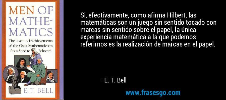 Si, efectivamente, como afirma Hilbert, las matemáticas son un juego sin sentido tocado con marcas sin sentido sobre el papel, la única experiencia matemática a la que podemos referirnos es la realización de marcas en el papel. – E. T. Bell