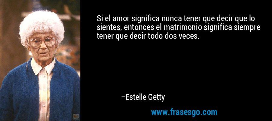 Si el amor significa nunca tener que decir que lo sientes, entonces el matrimonio significa siempre tener que decir todo dos veces. – Estelle Getty