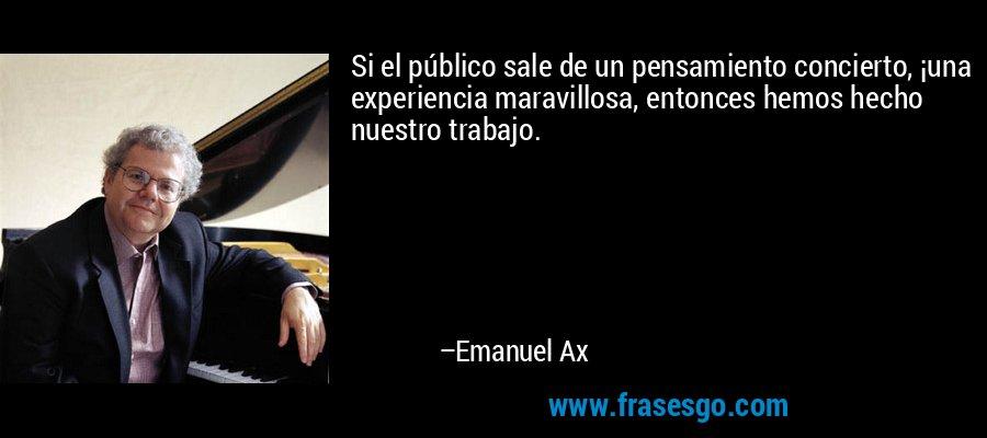 Si el público sale de un pensamiento concierto, ¡una experiencia maravillosa, entonces hemos hecho nuestro trabajo. – Emanuel Ax