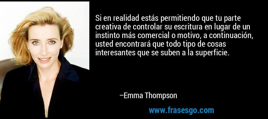Si en realidad estás permitiendo que tu parte creativa de controlar su escritura en lugar de un instinto más comercial o motivo, a continuación, usted encontrará que todo tipo de cosas interesantes que se suben a la superficie. – Emma Thompson