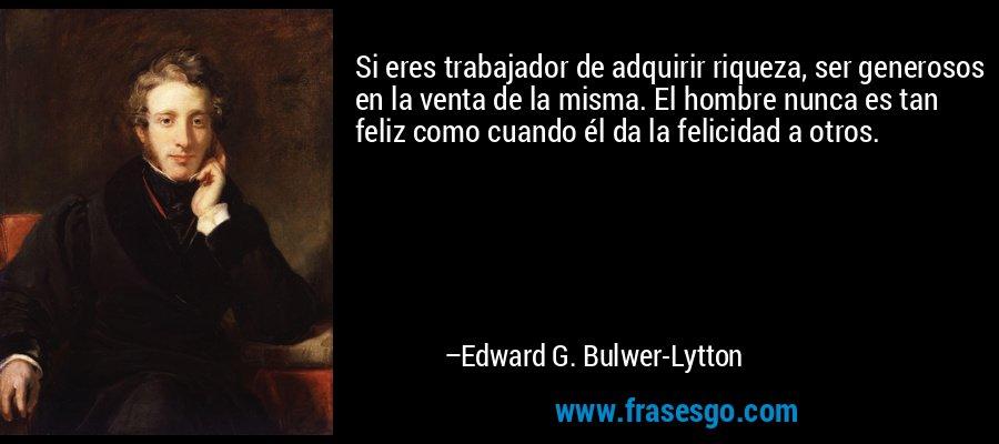 Si eres trabajador de adquirir riqueza, ser generosos en la venta de la misma. El hombre nunca es tan feliz como cuando él da la felicidad a otros. – Edward G. Bulwer-Lytton