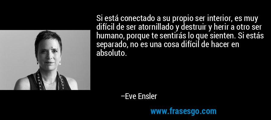 Si está conectado a su propio ser interior, es muy difícil de ser atornillado y destruir y herir a otro ser humano, porque te sentirás lo que sienten. Si estás separado, no es una cosa difícil de hacer en absoluto. – Eve Ensler