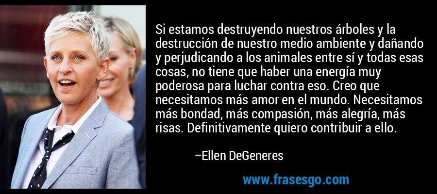 Si estamos destruyendo nuestros árboles y la destrucción de nuestro medio ambiente y dañando y perjudicando a los animales entre sí y todas esas cosas, no tiene que haber una energía muy poderosa para luchar contra eso. Creo que necesitamos más amor en el mundo. Necesitamos más bondad, más compasión, más alegría, más risas. Definitivamente quiero contribuir a ello. – Ellen DeGeneres