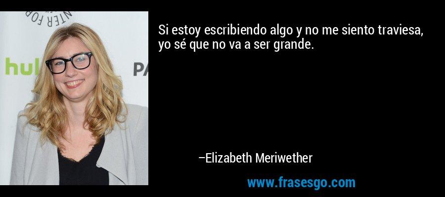 Si estoy escribiendo algo y no me siento traviesa, yo sé que no va a ser grande. – Elizabeth Meriwether