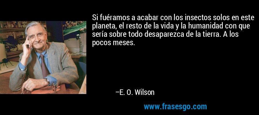 Si fuéramos a acabar con los insectos solos en este planeta, el resto de la vida y la humanidad con que sería sobre todo desaparezca de la tierra. A los pocos meses. – E. O. Wilson