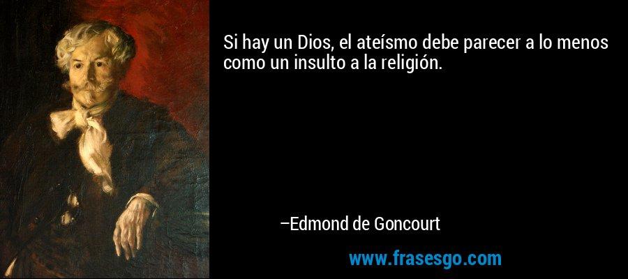 Si hay un Dios, el ateísmo debe parecer a lo menos como un insulto a la religión. – Edmond de Goncourt