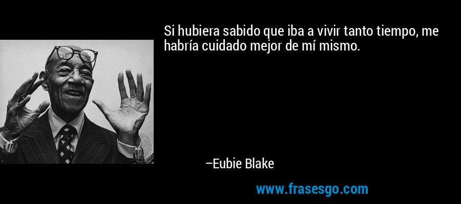 Si hubiera sabido que iba a vivir tanto tiempo, me habría cuidado mejor de mí mismo. – Eubie Blake