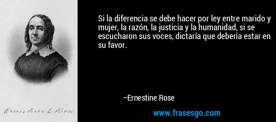 Si la diferencia se debe hacer por ley entre marido y mujer, la razón, la justicia y la humanidad, si se escucharon sus voces, dictaría que debería estar en su favor. – Ernestine Rose