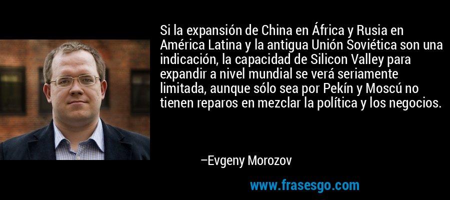 Si la expansión de China en África y Rusia en América Latina y la antigua Unión Soviética son una indicación, la capacidad de Silicon Valley para expandir a nivel mundial se verá seriamente limitada, aunque sólo sea por Pekín y Moscú no tienen reparos en mezclar la política y los negocios. – Evgeny Morozov