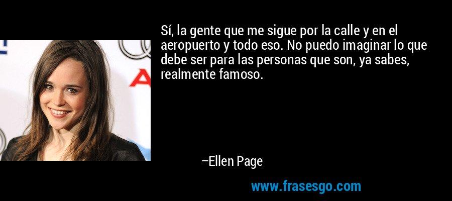 Sí, la gente que me sigue por la calle y en el aeropuerto y todo eso. No puedo imaginar lo que debe ser para las personas que son, ya sabes, realmente famoso. – Ellen Page