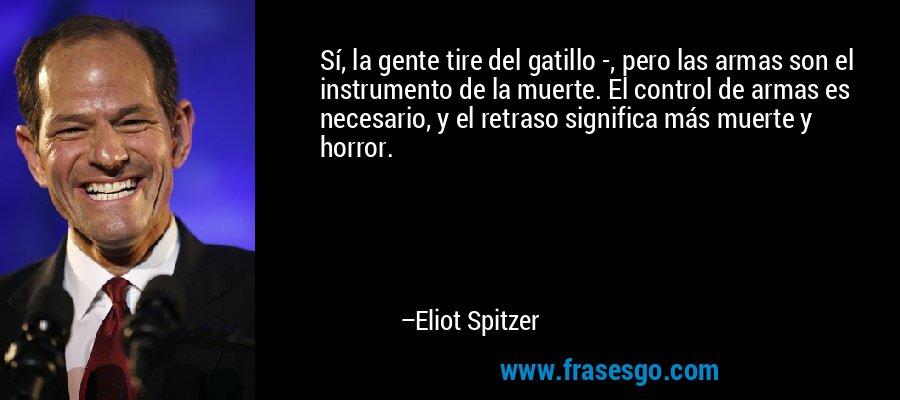 Sí, la gente tire del gatillo -, pero las armas son el instrumento de la muerte. El control de armas es necesario, y el retraso significa más muerte y horror. – Eliot Spitzer