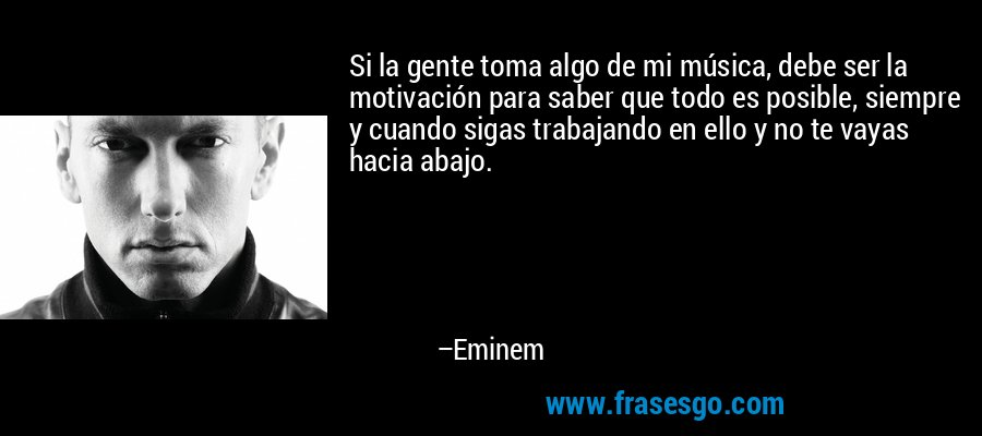 Si la gente toma algo de mi música, debe ser la motivación para saber que todo es posible, siempre y cuando sigas trabajando en ello y no te vayas hacia abajo. – Eminem