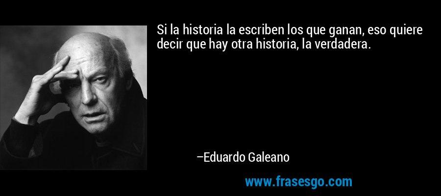 Si la historia la escriben los que ganan, eso quiere decir que hay otra historia, la verdadera. – Eduardo Galeano