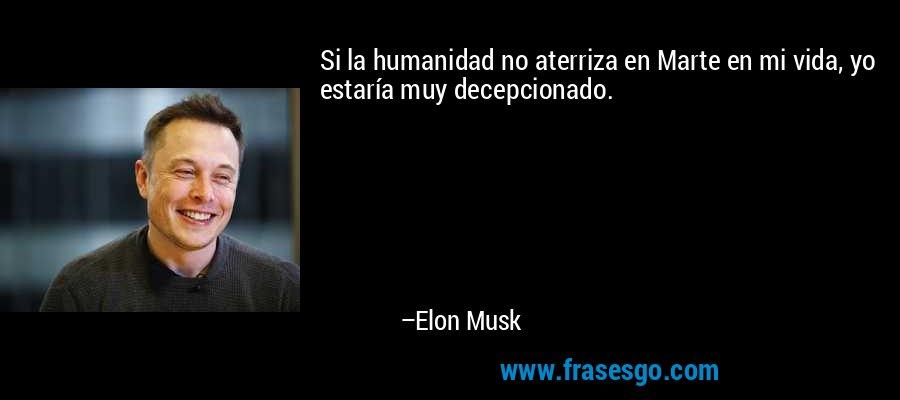 Si la humanidad no aterriza en Marte en mi vida, yo estaría muy decepcionado. – Elon Musk
