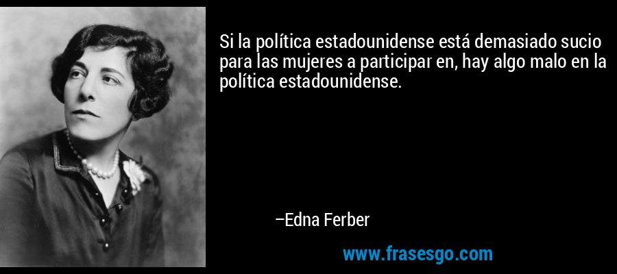 Si la política estadounidense está demasiado sucio para las mujeres a participar en, hay algo malo en la política estadounidense. – Edna Ferber