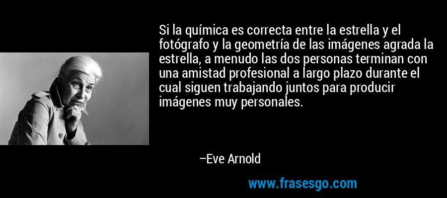 Si la química es correcta entre la estrella y el fotógrafo y la geometría de las imágenes agrada la estrella, a menudo las dos personas terminan con una amistad profesional a largo plazo durante el cual siguen trabajando juntos para producir imágenes muy personales. – Eve Arnold