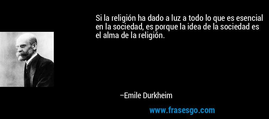 Si la religión ha dado a luz a todo lo que es esencial en la sociedad, es porque la idea de la sociedad es el alma de la religión. – Emile Durkheim