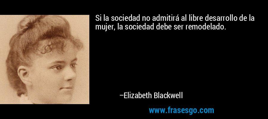 Si la sociedad no admitirá al libre desarrollo de la mujer, la sociedad debe ser remodelado. – Elizabeth Blackwell