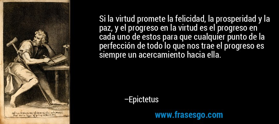 Si la virtud promete la felicidad, la prosperidad y la paz, y el progreso en la virtud es el progreso en cada uno de estos para que cualquier punto de la perfección de todo lo que nos trae el progreso es siempre un acercamiento hacia ella. – Epictetus