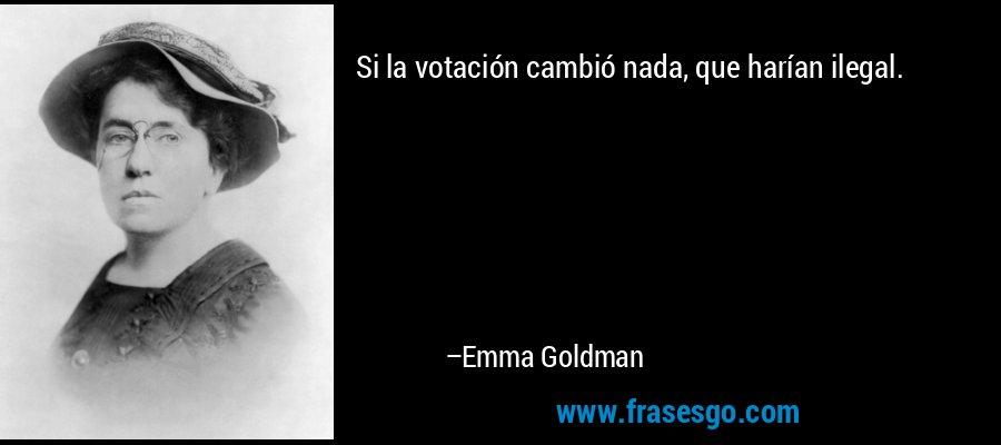 Si la votación cambió nada, que harían ilegal. – Emma Goldman
