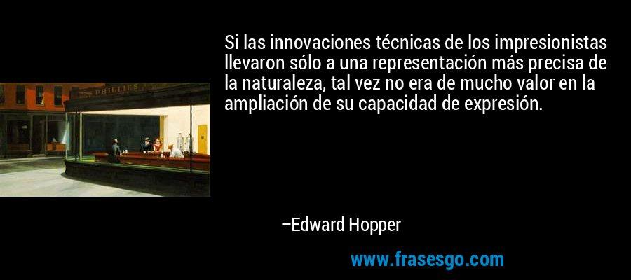 Si las innovaciones técnicas de los impresionistas llevaron sólo a una representación más precisa de la naturaleza, tal vez no era de mucho valor en la ampliación de su capacidad de expresión. – Edward Hopper