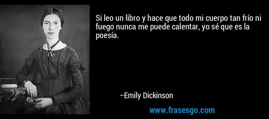 Si leo un libro y hace que todo mi cuerpo tan frío ni fuego nunca me puede calentar, yo sé que es la poesía. – Emily Dickinson
