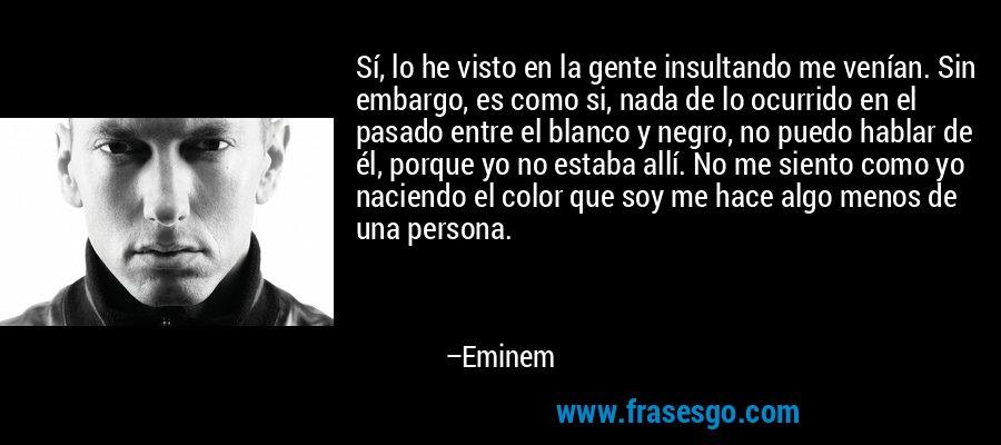 Sí, lo he visto en la gente insultando me venían. Sin embargo, es como si, nada de lo ocurrido en el pasado entre el blanco y negro, no puedo hablar de él, porque yo no estaba allí. No me siento como yo naciendo el color que soy me hace algo menos de una persona. – Eminem