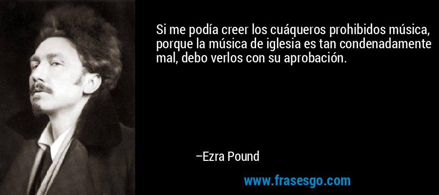 Si me podía creer los cuáqueros prohibidos música, porque la música de iglesia es tan condenadamente mal, debo verlos con su aprobación. – Ezra Pound