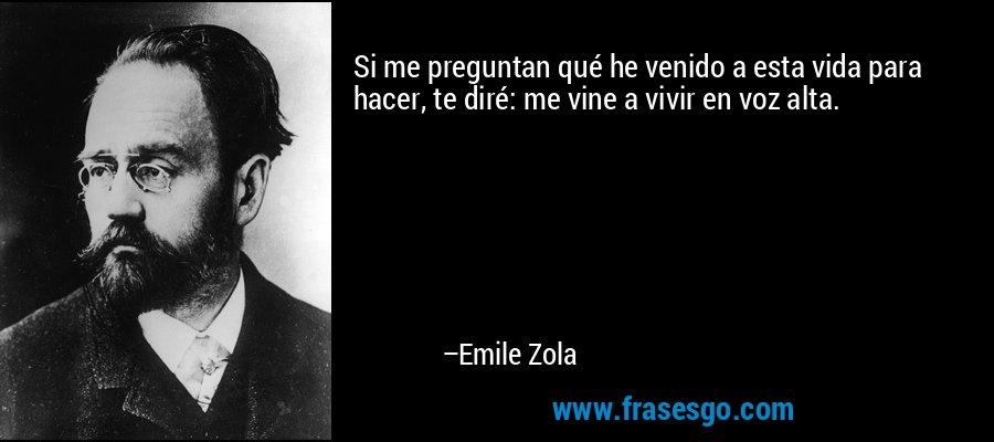Si me preguntan qué he venido a esta vida para hacer, te diré: me vine a vivir en voz alta. – Emile Zola