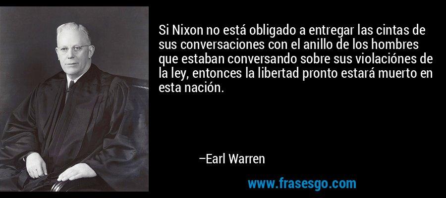 Si Nixon no está obligado a entregar las cintas de sus conversaciones con el anillo de los hombres que estaban conversando sobre sus violaciónes de la ley, entonces la libertad pronto estará muerto en esta nación. – Earl Warren