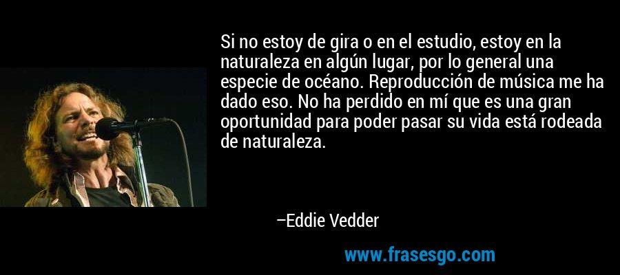Si no estoy de gira o en el estudio, estoy en la naturaleza en algún lugar, por lo general una especie de océano. Reproducción de música me ha dado eso. No ha perdido en mí que es una gran oportunidad para poder pasar su vida está rodeada de naturaleza. – Eddie Vedder