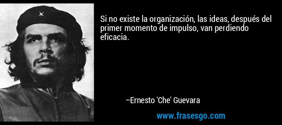 Si no existe la organización, las ideas, después del primer momento de impulso, van perdiendo eficacia. – Ernesto 'Che' Guevara