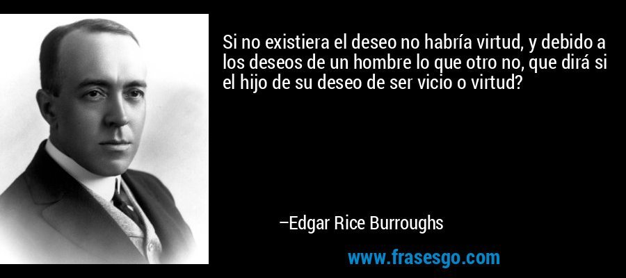 Si no existiera el deseo no habría virtud, y debido a los deseos de un hombre lo que otro no, que dirá si el hijo de su deseo de ser vicio o virtud? – Edgar Rice Burroughs