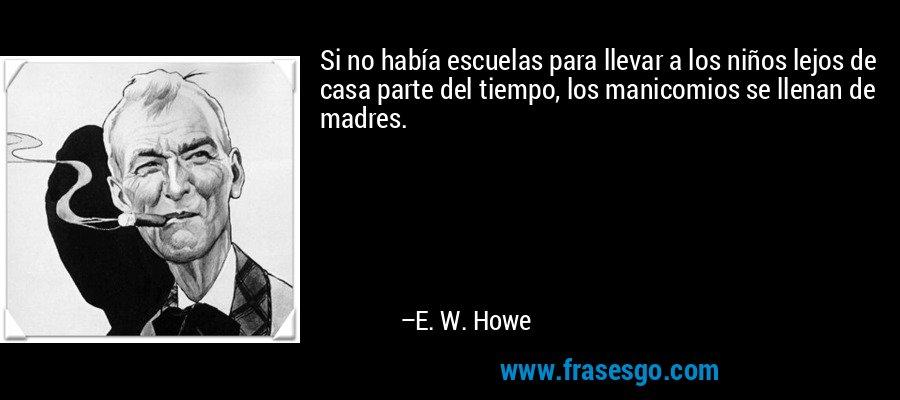 Si no había escuelas para llevar a los niños lejos de casa parte del tiempo, los manicomios se llenan de madres. – E. W. Howe