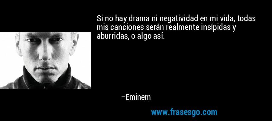Si no hay drama ni negatividad en mi vida, todas mis canciones serán realmente insípidas y aburridas, o algo así. – Eminem