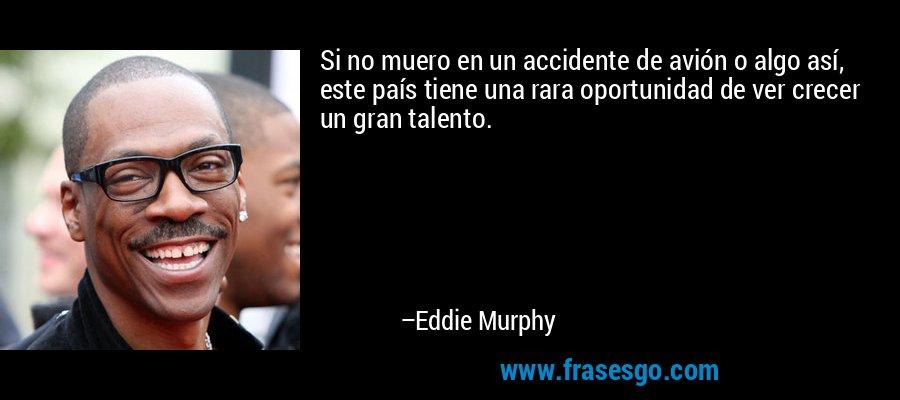 Si no muero en un accidente de avión o algo así, este país tiene una rara oportunidad de ver crecer un gran talento. – Eddie Murphy
